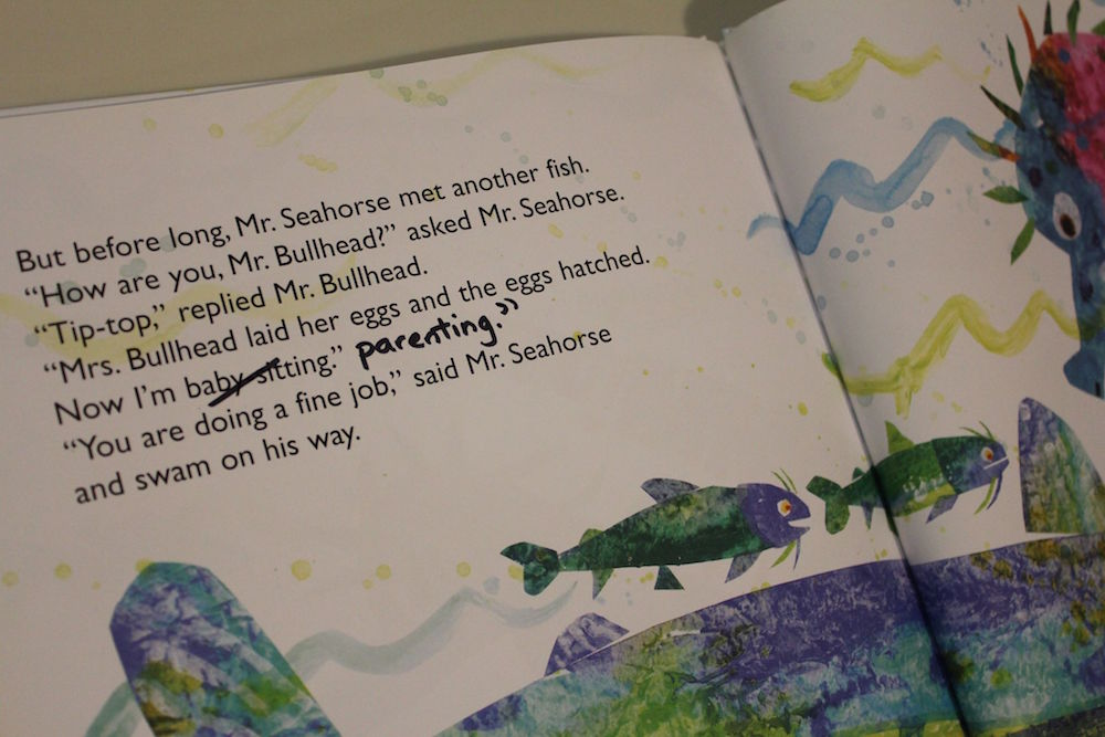 "In the Eric Carle book ""Mister Seahorse"" there is this dialogue by Mr Bullhead: ""Mrs. Bullhead laid her eggs and the eggs hatched. Now I'm baby-sitting."" I have edited the text by striking out ""baby-sitting"" and writing in ""parenting."""