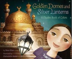 cover image for Golden Domes and Silver Lanterns: A Muslim Book of Colors by Hena Khan